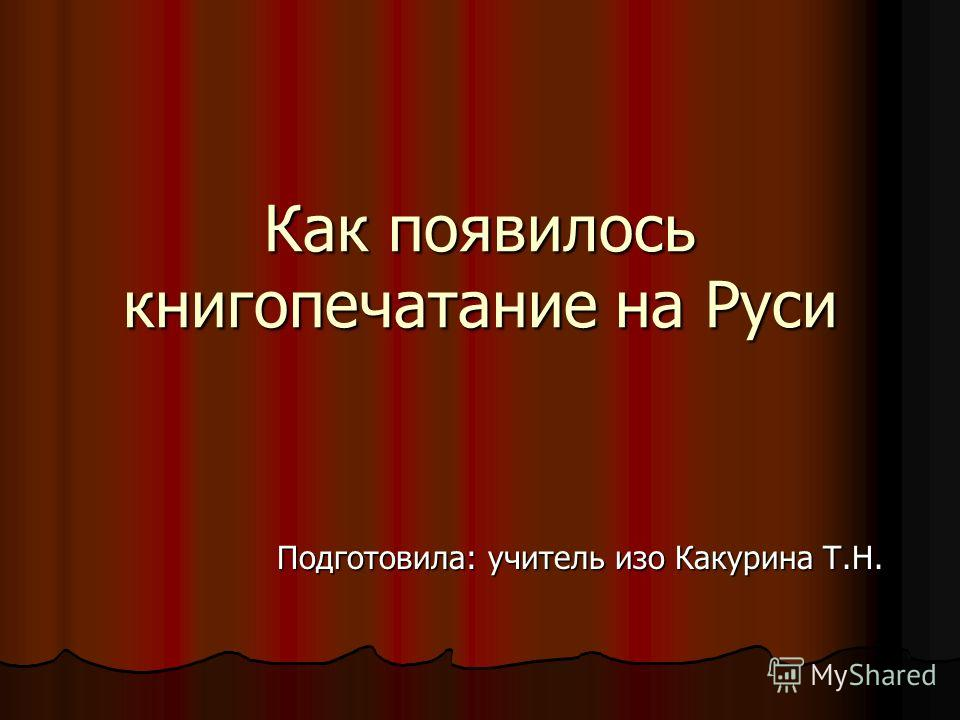Как появилось книгопечатание на Руси Подготовила: учитель изо Какурина Т.Н.