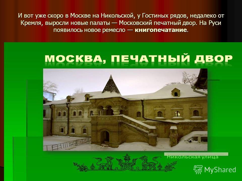 И вот уже скоро в Москве на Никольской, у Гостиных рядов, недалеко от Кремля, выросли новые палаты Московский печатный двор. На Руси появилось новое ремесло книгопечатание.