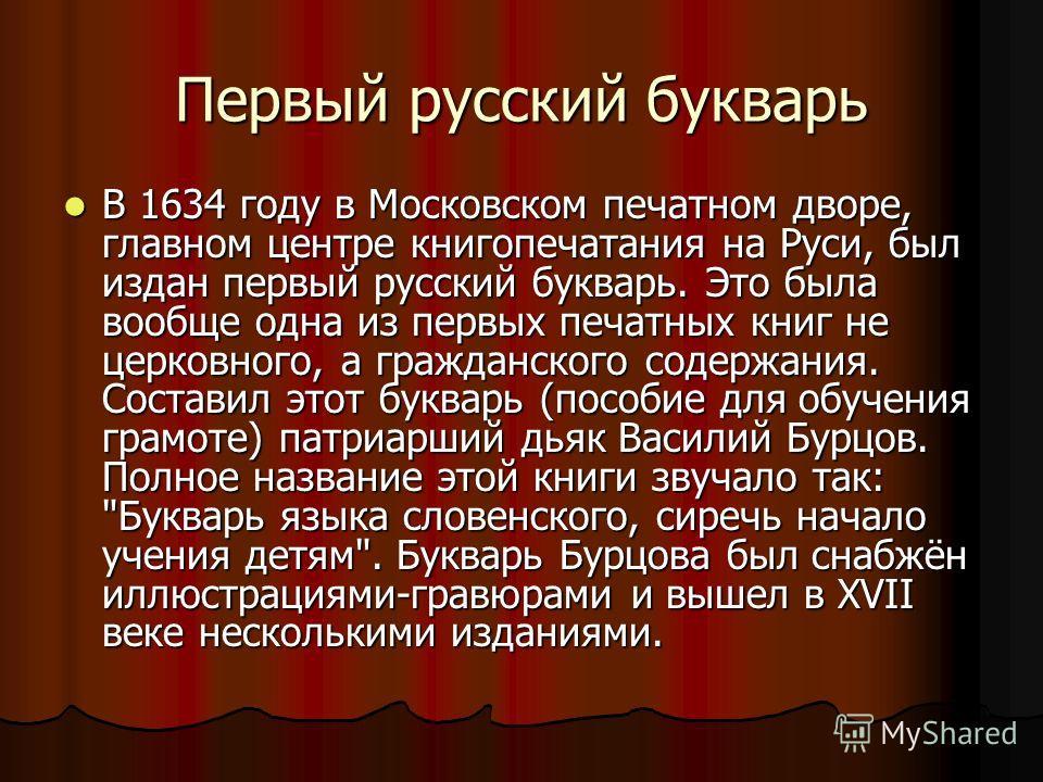Первый русский букварь В 1634 году в Московском печатном дворе, главном центре книгопечатания на Руси, был издан первый русский букварь. Это была вообще одна из первых печатных книг не церковного, а гражданского содержания. Составил этот букварь (пос