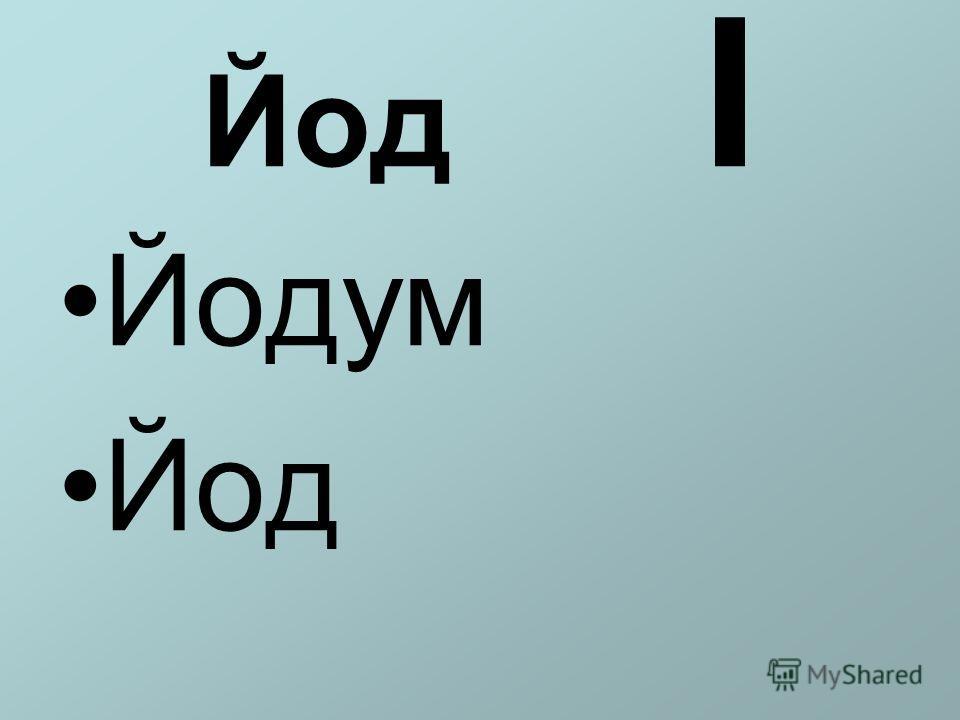 Йод I Йодум Йод