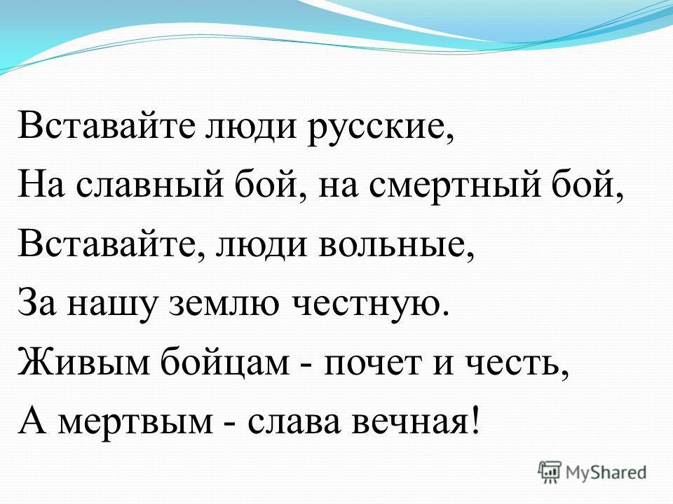 Вставайте люди русские, На славный бой, на смертный бой, Вставайте, люди вольные, За нашу землю честную. Живым бойцам - почет и честь, А мертвым - слава вечная!