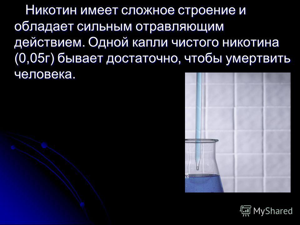 Никотин имеет сложное строение и обладает сильным отравляющим действием. Одной капли чистого никотина (0,05г) бывает достаточно, чтобы умертвить человека. Никотин имеет сложное строение и обладает сильным отравляющим действием. Одной капли чистого ни