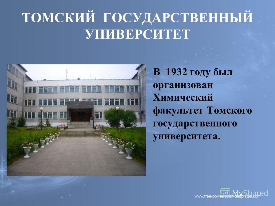 ТОМСКИЙ ГОСУДАРСТВЕННЫЙ УНИВЕРСИТЕТ В 1932 году был организован Химический факультет Томского государственного университета.