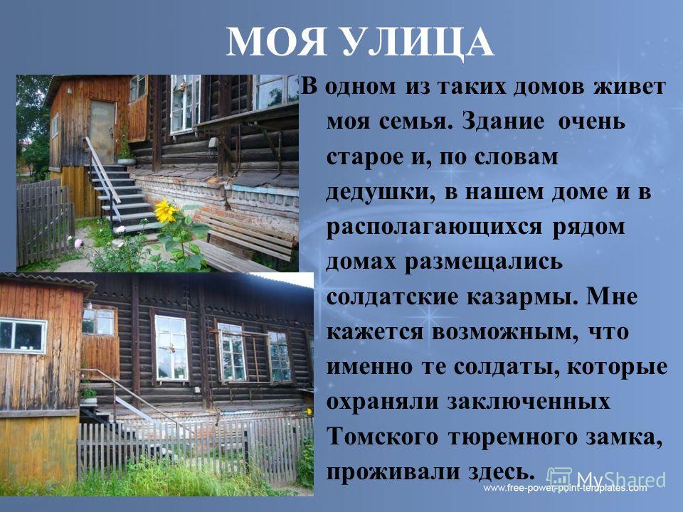 МОЯ УЛИЦА В одном из таких домов живет моя семья. Здание очень старое и, по словам дедушки, в нашем доме и в располагающихся рядом домах размещались солдатские казармы. Мне кажется возможным, что именно те солдаты, которые охраняли заключенных Томско