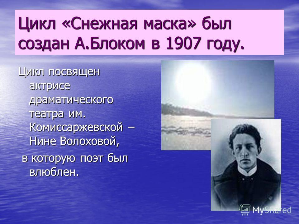 Цикл «Снежная маска» был создан А.Блоком в 1907 году. Цикл посвящен актрисе драматического театра им. Комиссаржевской – Нине Волоховой, в которую поэт был влюблен. в которую поэт был влюблен.