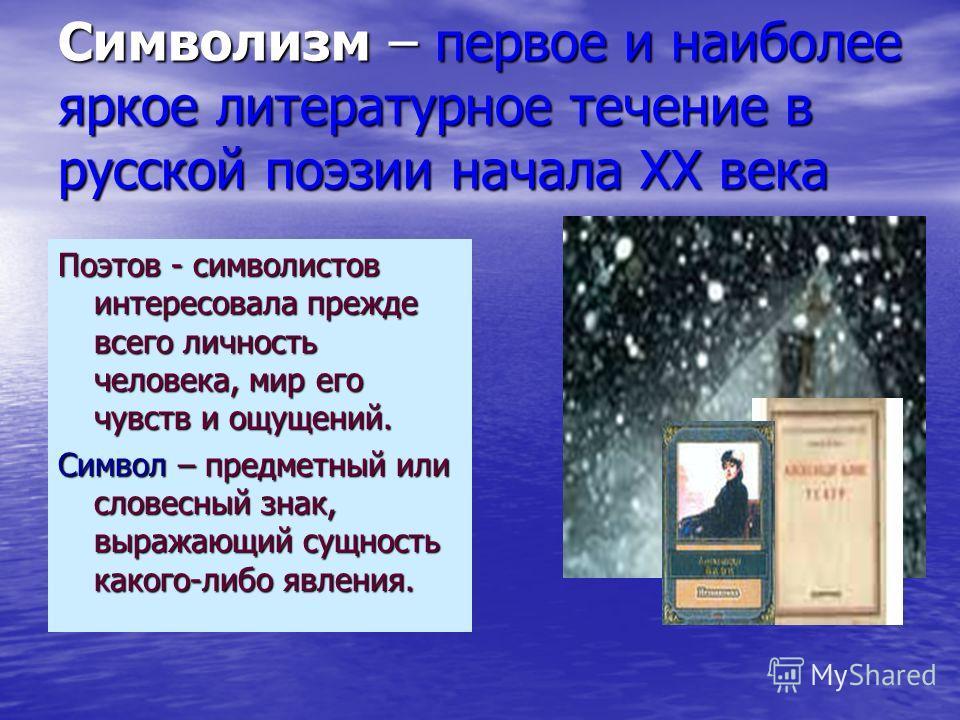 Символизм – первое и наиболее яркое литературное течение в русской поэзии начала ХХ века Поэтов - символистов интересовала прежде всего личность человека, мир его чувств и ощущений. Символ – предметный или словесный знак, выражающий сущность какого-л