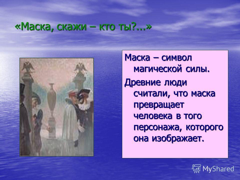 «Маска, скажи – кто ты?...» Маска – символ магической силы. Древние люди считали, что маска превращает человека в того персонажа, которого она изображает.