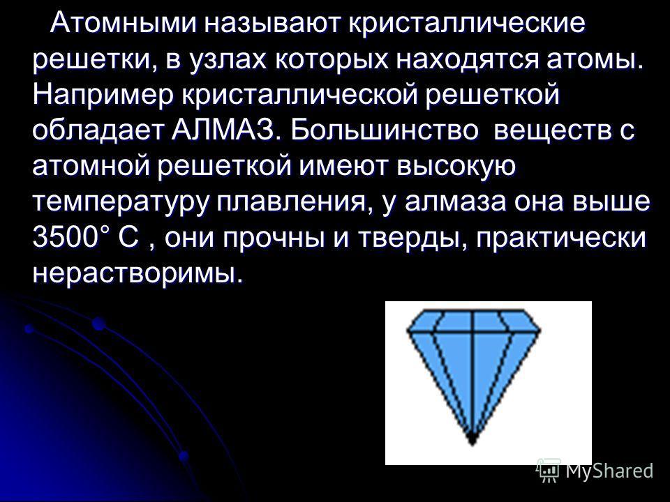 Атомными называют кристаллические решетки, в узлах которых находятся атомы. Например кристаллической решеткой обладает АЛМАЗ. Большинство веществ с атомной решеткой имеют высокую температуру плавления, у алмаза она выше 3500° С, они прочны и тверды,