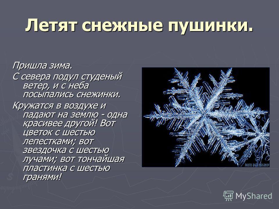 Летят снежные пушинки. Пришла зима. С севера подул студеный ветер, и с неба посыпались снежинки. Кружатся в воздухе и падают на землю - одна красивее другой! Вот цветок с шестью лепестками; вот звездочка с шестью лучами; вот тончайшая пластинка с шес