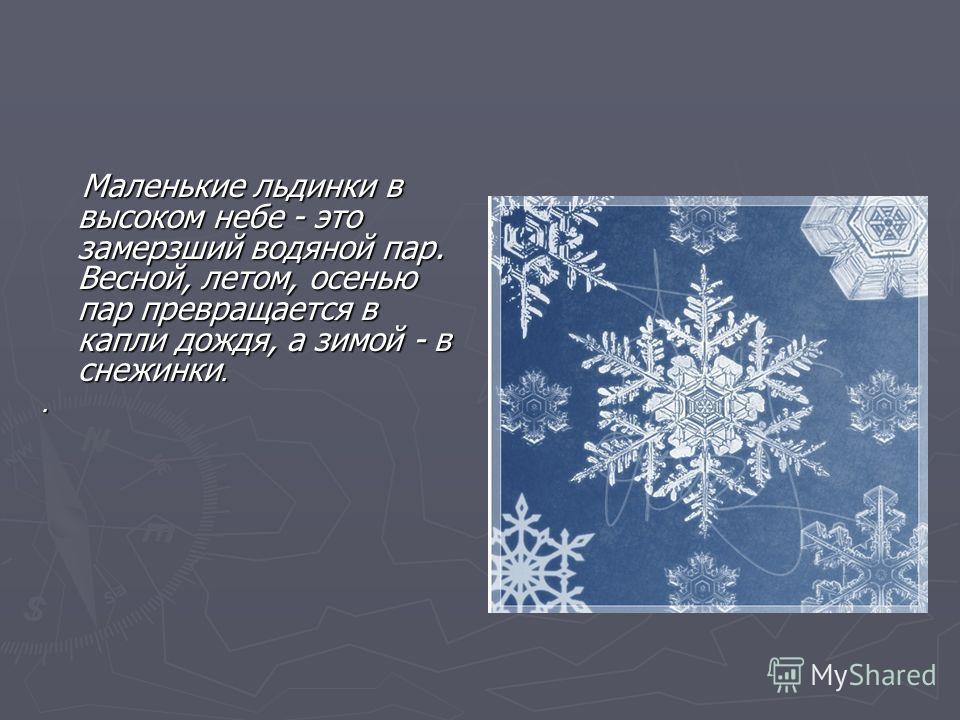 Маленькие льдинки в высоком небе - это замерзший водяной пар. Весной, летом, осенью пар превращается в капли дождя, а зимой - в снежинки. Маленькие льдинки в высоком небе - это замерзший водяной пар. Весной, летом, осенью пар превращается в капли дож