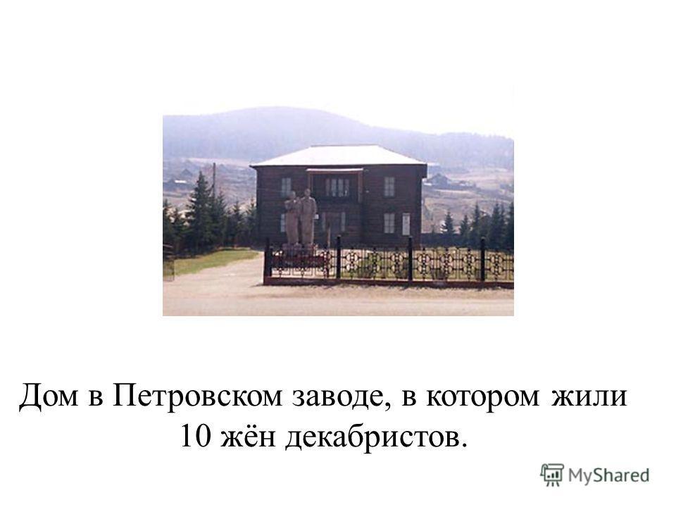 Дом в Петровском заводе, в котором жили 10 жён декабристов.