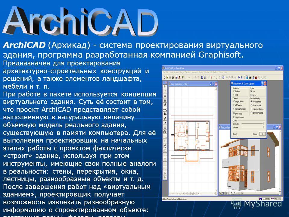 ArchiCAD (Архикад) - система проектирования виртуального здания, программа разработанная компанией Graphisoft. Предназначен для проектирования архитектурно-строительных конструкций и решений, а также элементов ландшафта, мебели и т. п. При работе в п