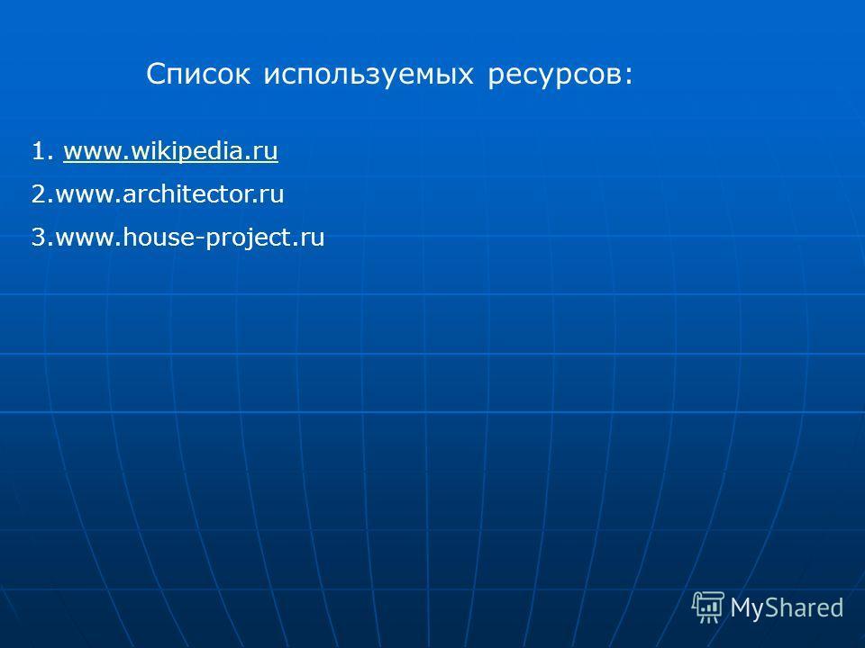 Список используемых ресурсов: 1. www.wikipedia.ruwww.wikipedia.ru 2.www.architector.ru 3.www.house-project.ru