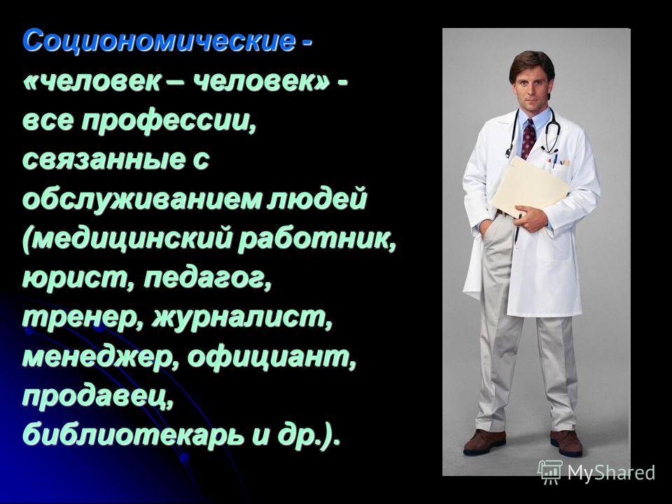 Социономические - «человек – человек» - все профессии, связанные с обслуживанием людей (медицинский работник, юрист, педагог, тренер, журналист, менеджер, официант, продавец, библиотекарь и др.). Социономические - «человек – человек» - все профессии,