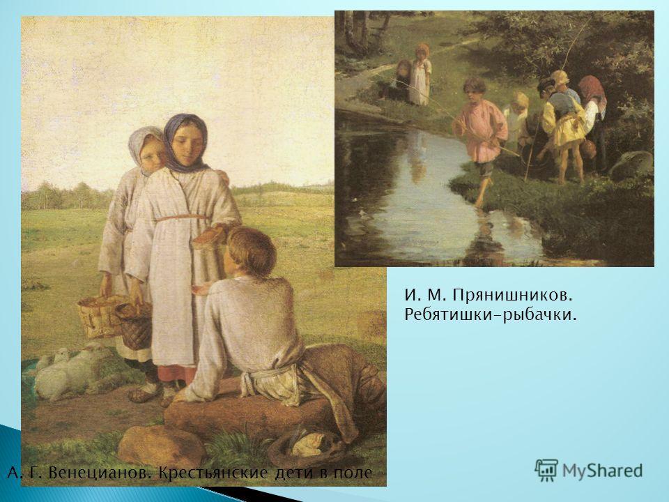 А. Г. Венецианов. Крестьянские дети в поле И. М. Прянишников. Ребятишки-рыбачки.