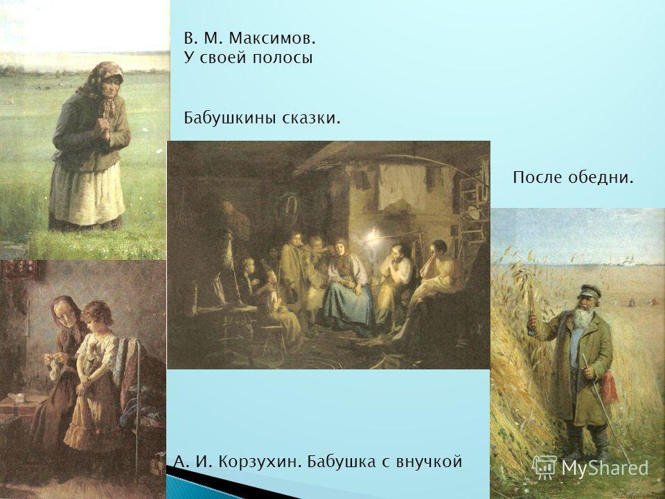 А. И. Корзухин. Бабушка с внучкой В. М. Максимов. У своей полосы Бабушкины сказки. После обедни.