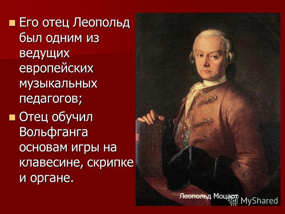 Его отец Леопольд был одним из ведущих европейских музыкальных педагогов; Его отец Леопольд был одним из ведущих европейских музыкальных педагогов; Отец обучил Вольфганга основам игры на клавесине, скрипке и органе. Отец обучил Вольфганга основам игр