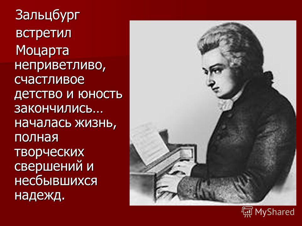 Зальцбург Зальцбург встретил встретил Моцарта неприветливо, счастливое детство и юность закончились… началась жизнь, полная творческих свершений и несбывшихся надежд. Моцарта неприветливо, счастливое детство и юность закончились… началась жизнь, полн