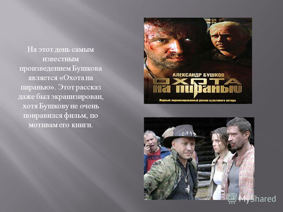 На этот день самым известным произведением Бушкова является « Охота на пиранью ». Этот рассказ даже был экранизирован, хотя Бушкову не очень понравился фильм, по мотивам его книги.