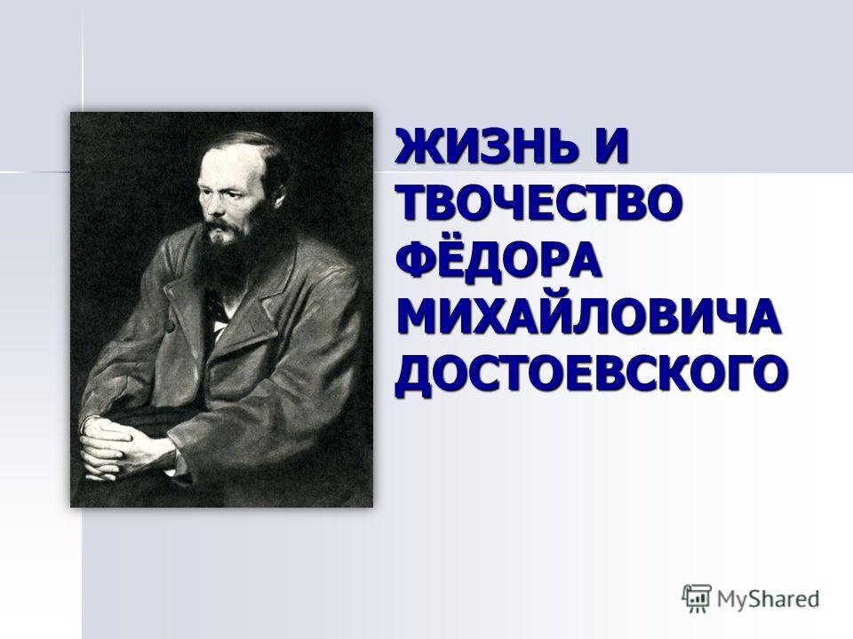 ЖИЗНЬ И ТВОЧЕСТВО ФЁДОРА МИХАЙЛОВИЧА ДОСТОЕВСКОГО