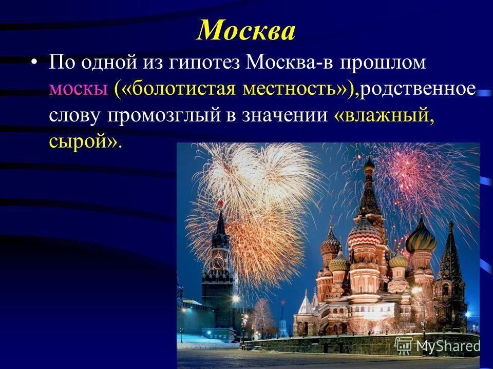 Москва По одной из гипотез Москва-в прошлом москы («болотистая местность»),родственное слову промозглый в значении «влажный, сырой».