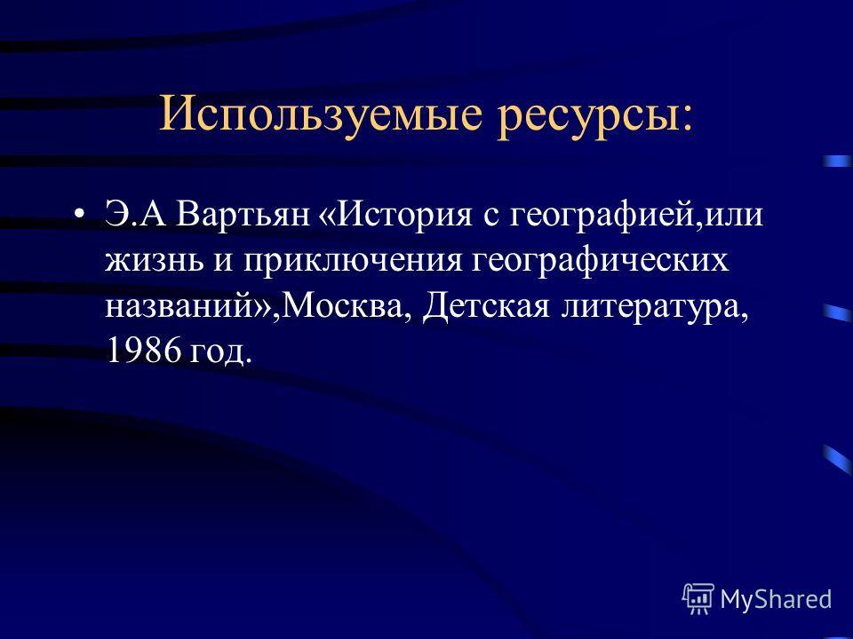 Используемые ресурсы: Э.А Вартьян «История с географией,или жизнь и приключения географических названий»,Москва, Детская литература, 1986 год.
