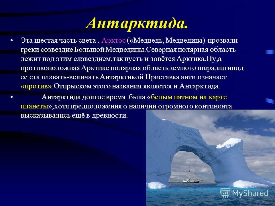Антарктида. Эта шестая часть света. Арктос («Медведь, Медведица)-прозвали греки созвездие Большой Медведицы.Северная полярная область лежит под этим слзвездием,так пусть и зовётся Арктика.Ну,а противоположная Арктике полярная область земного шара,ант