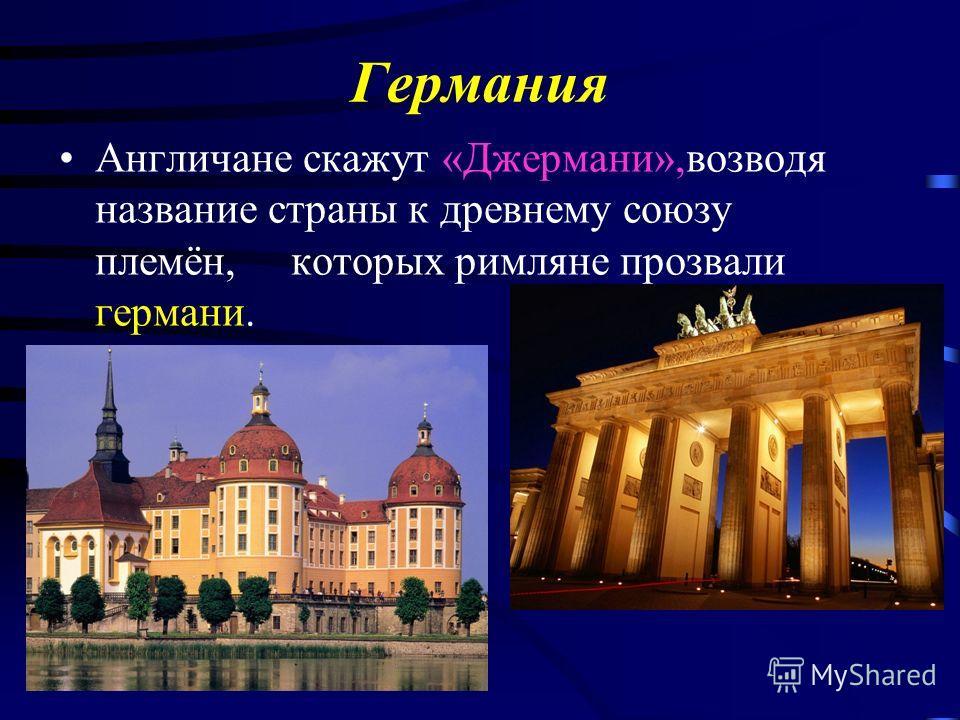 Германия Англичане скажут «Джермани»,возводя название страны к древнему союзу племён, которых римляне прозвали германи.