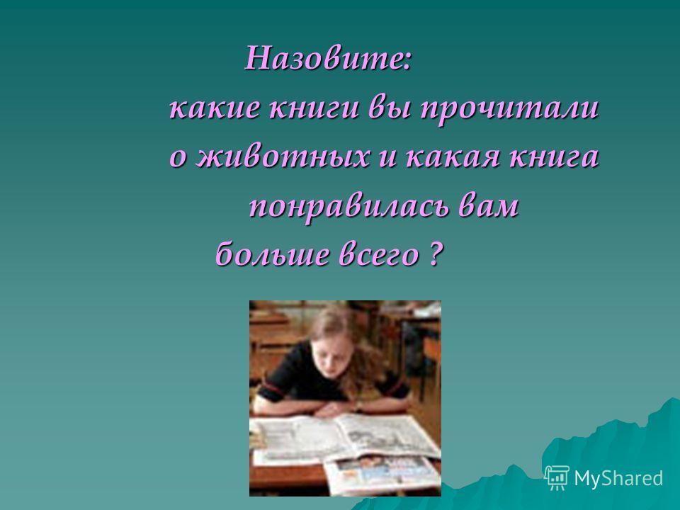Назовите: какие книги вы прочитали какие книги вы прочитали о животных и какая книга о животных и какая книга понравилась вам понравилась вам больше всего ?
