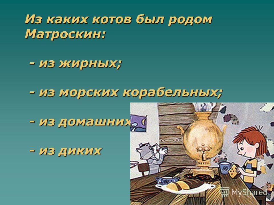 Из каких котов был родом Матроскин: - из жирных; - из морских корабельных; - из домашних; - из диких
