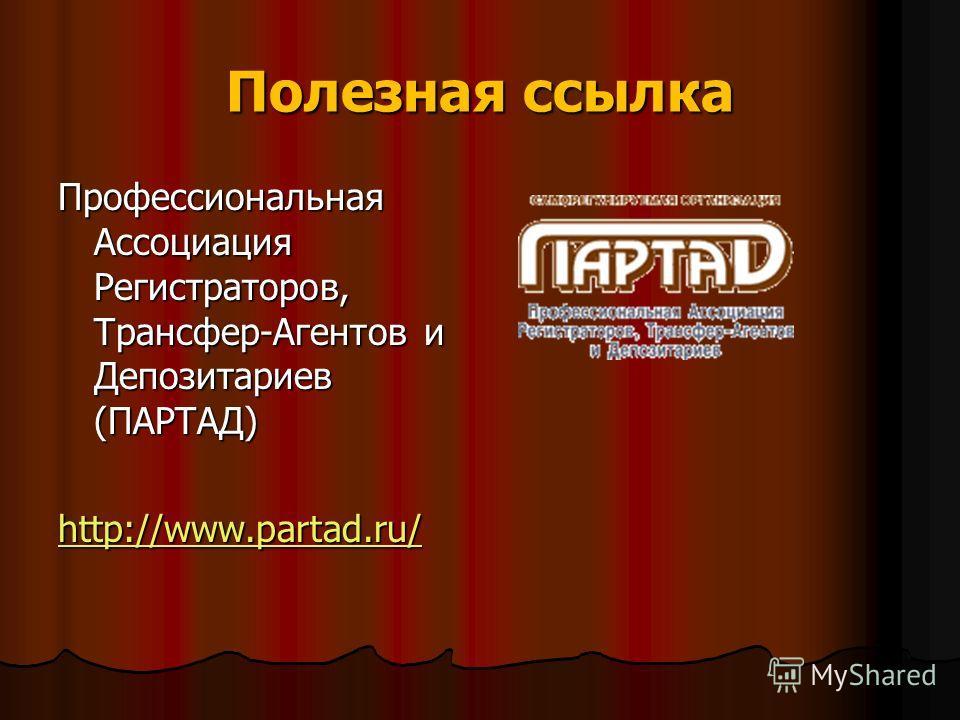 Полезная ссылка Профессиональная Ассоциация Регистраторов, Трансфер-Агентов и Депозитариев (ПАРТАД) http://www.partad.ru/