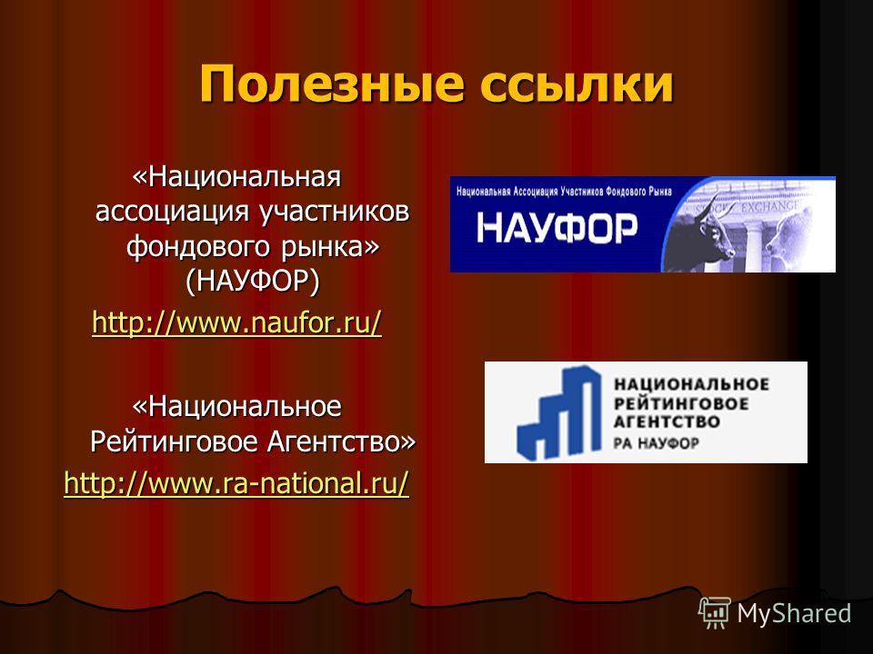 Полезные ссылки «Национальная ассоциация участников фондового рынка» (НАУФОР) http://www.naufor.ru/ «Национальное Рейтинговое Агентство» http://www.ra-national.ru/
