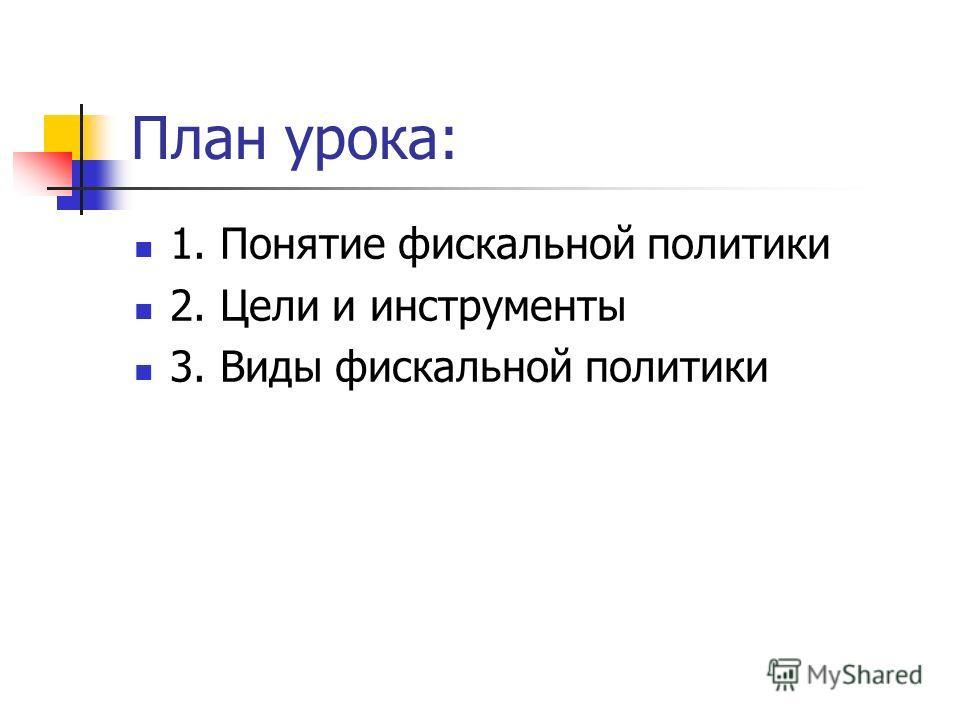 План урока: 1. Понятие фискальной политики 2. Цели и инструменты 3. Виды фискальной политики