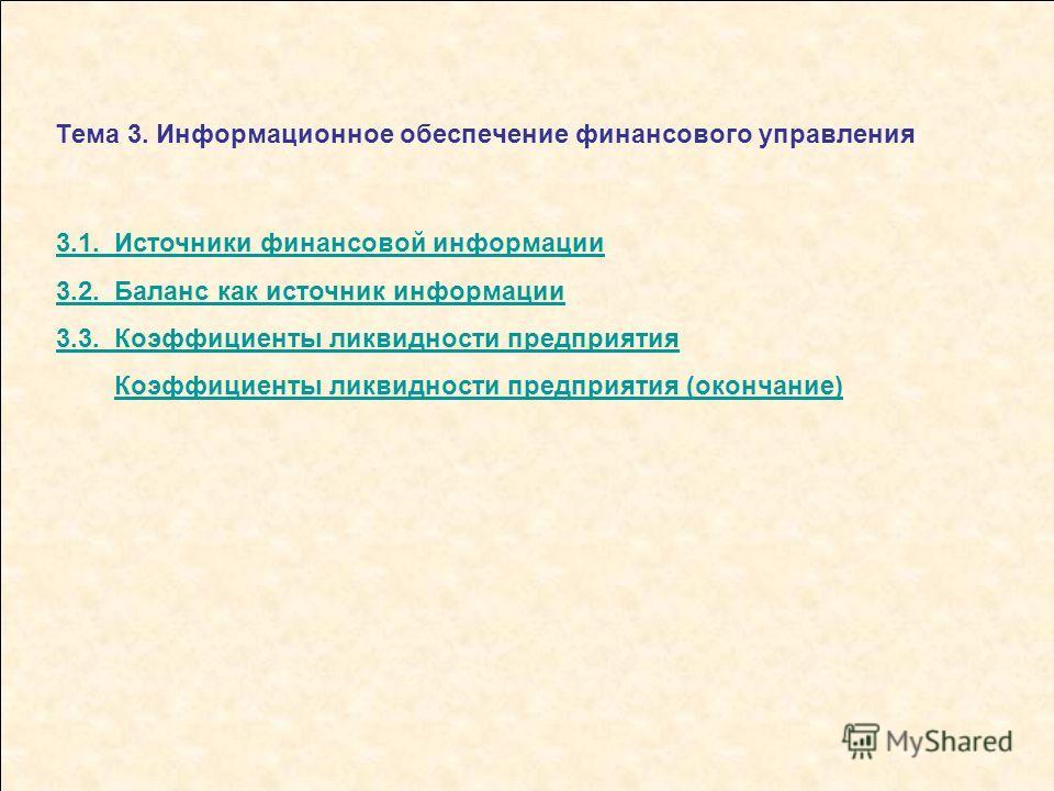 Тема 3. Информационное обеспечение финансового управления 3.1. Источники финансовой информации 3.2. Баланс как источник информации 3.3. Коэффициенты ликвидности предприятия Коэффициенты ликвидности предприятия (окончание)
