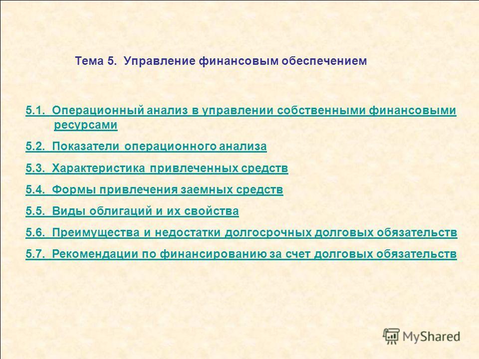 Тема 5. Управление финансовым обеспечением 5.1. Операционный анализ в управлении собственными финансовыми ресурсами 5.2. Показатели операционного анализа 5.3. Характеристика привлеченных средств 5.4. Формы привлечения заемных средств 5.5. Виды облига