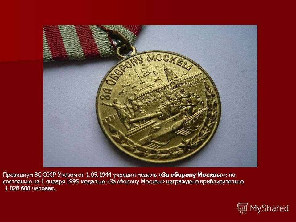 Президиум ВС СССР Указом от 1.05.1944 учредил медаль «За оборону Москвы»: по состоянию на 1 января 1995 медалью «За оборону Москвы» награждено приблизительно 1 028 600 человек.