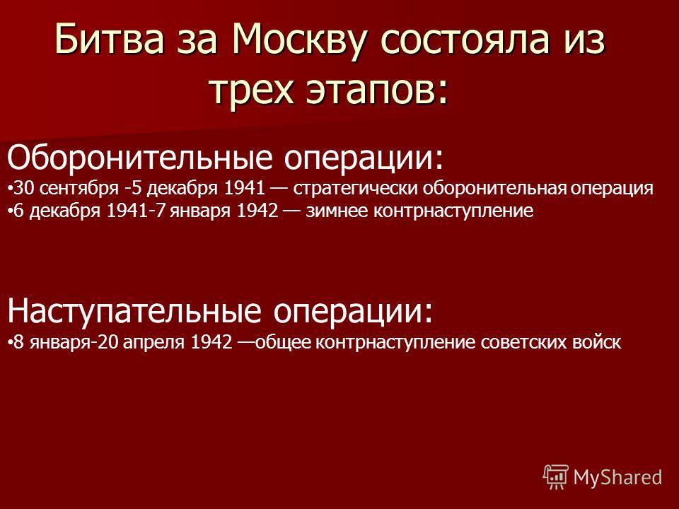 Битва за Москву состояла из трех этапов: Оборонительные операции: 30 сентября -5 декабря 1941 стратегически оборонительная операция 6 декабря 1941-7 января 1942 зимнее контрнаступление Наступательные операции: 8 января-20 апреля 1942 общее контрнасту