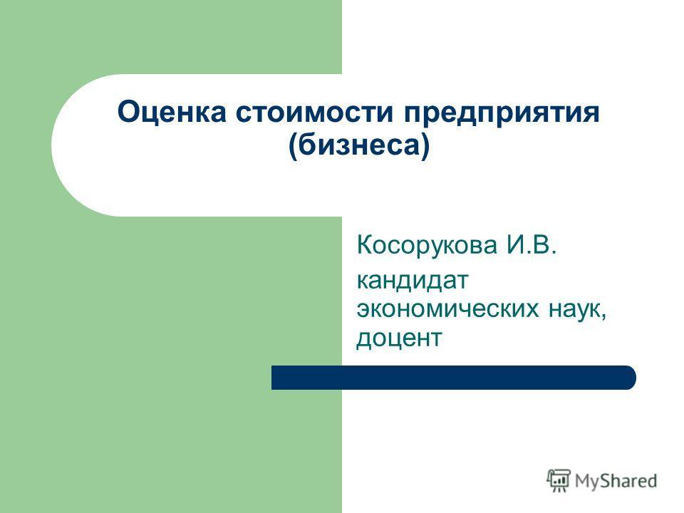 Оценка стоимости предприятия (бизнеса) Косорукова И.В. кандидат экономических наук, доцент