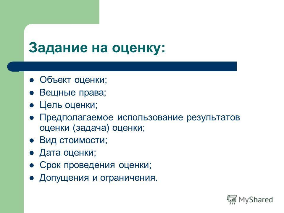 Задание на оценку: Объект оценки; Вещные права; Цель оценки; Предполагаемое использование результатов оценки (задача) оценки; Вид стоимости; Дата оценки; Срок проведения оценки; Допущения и ограничения.