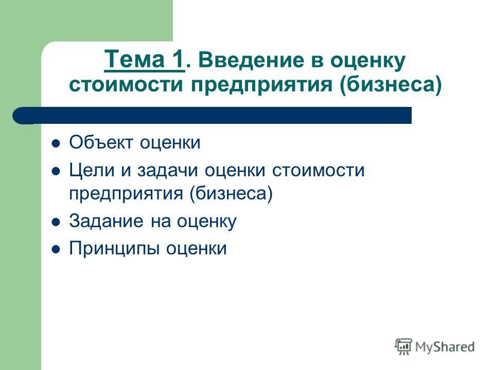 Тема 1. Введение в оценку стоимости предприятия (бизнеса) Объект оценки Цели и задачи оценки стоимости предприятия (бизнеса) Задание на оценку Принципы оценки