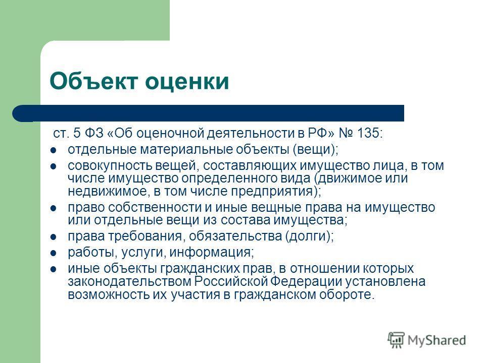 Объект оценки ст. 5 ФЗ «Об оценочной деятельности в РФ» 135: отдельные материальные объекты (вещи); совокупность вещей, составляющих имущество лица, в том числе имущество определенного вида (движимое или недвижимое, в том числе предприятия); право со