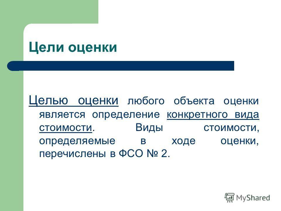 Цели оценки Целью оценки любого объекта оценки является определение конкретного вида стоимости. Виды стоимости, определяемые в ходе оценки, перечислены в ФСО 2.