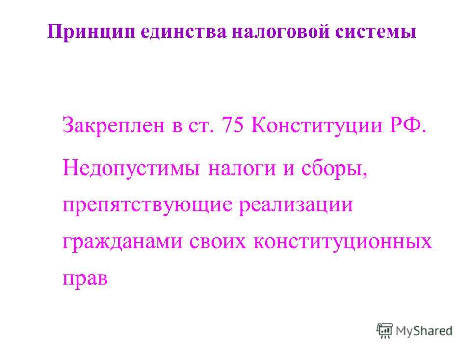 Принцип единства налоговой системы Закреплен в ст. 75 Конституции РФ. Недопустимы налоги и сборы, препятствующие реализации гражданами своих конституционных прав