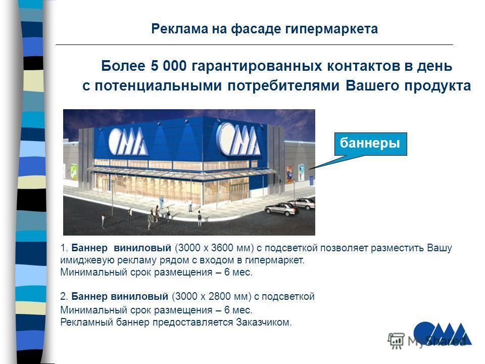 Реклама на фасаде гипермаркета Более 5 000 гарантированных контактов в день с потенциальными потребителями Вашего продукта 1. Баннер виниловый (3000 х 3600 мм) с подсветкой позволяет разместить Вашу имиджевую рекламу рядом с входом в гипермаркет. Мин