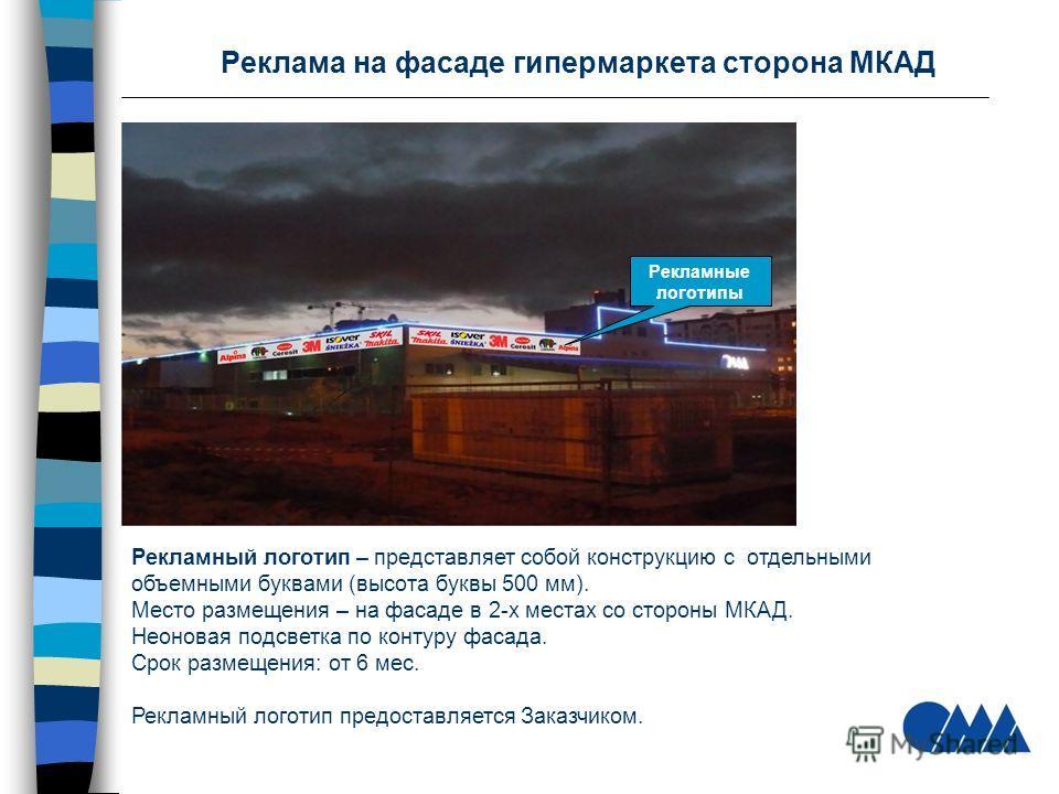 Реклама на фасаде гипермаркета сторона МКАД Рекламный логотип – представляет собой конструкцию с отдельными объемными буквами (высота буквы 500 мм). Место размещения – на фасаде в 2-х местах со стороны МКАД. Неоновая подсветка по контуру фасада. Срок