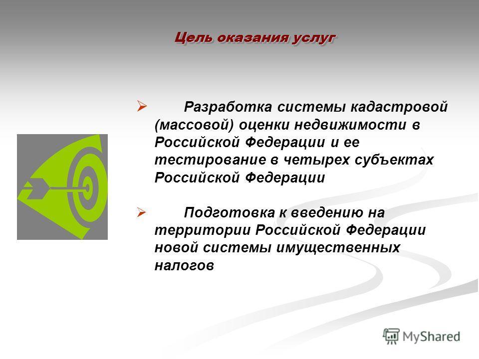 Цель оказания услуг Разработка системы кадастровой (массовой) оценки недвижимости в Российской Федерации и ее тестирование в четырех субъектах Российской Федерации Подготовка к введению на территории Российской Федерации новой системы имущественных н
