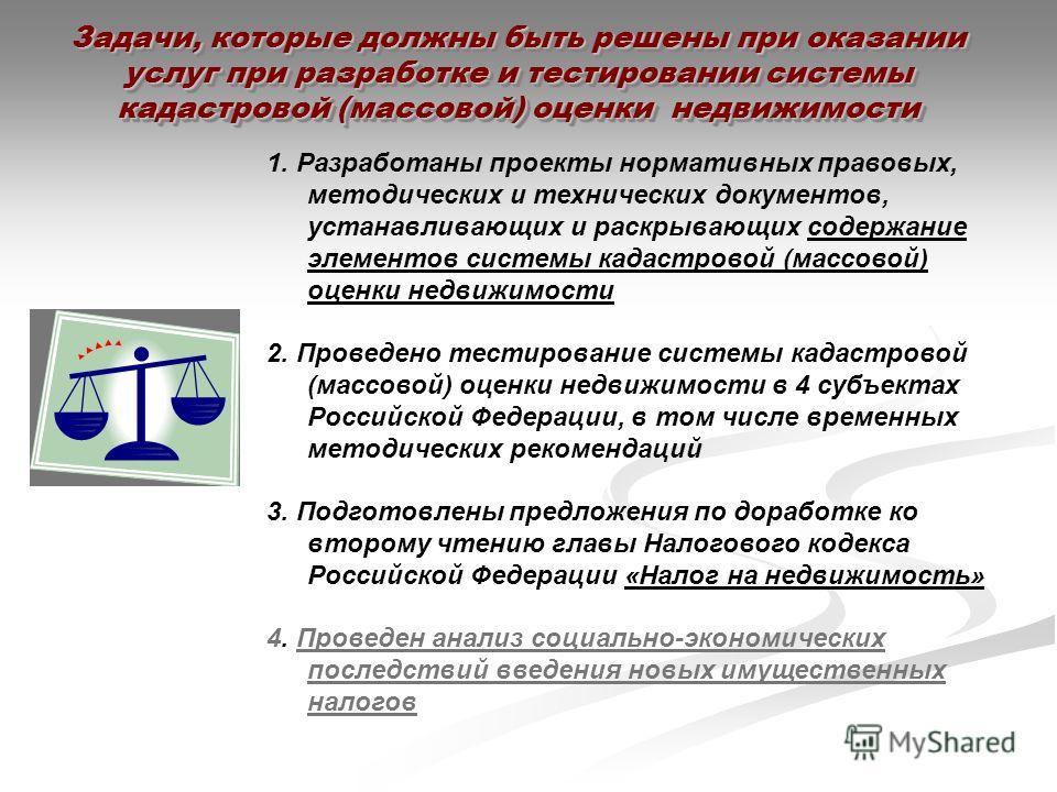 Задачи, которые должны быть решены при оказании услуг при разработке и тестировании системы кадастровой (массовой) оценки недвижимости 1. Разработаны проекты нормативных правовых, методических и технических документов, устанавливающих и раскрывающих