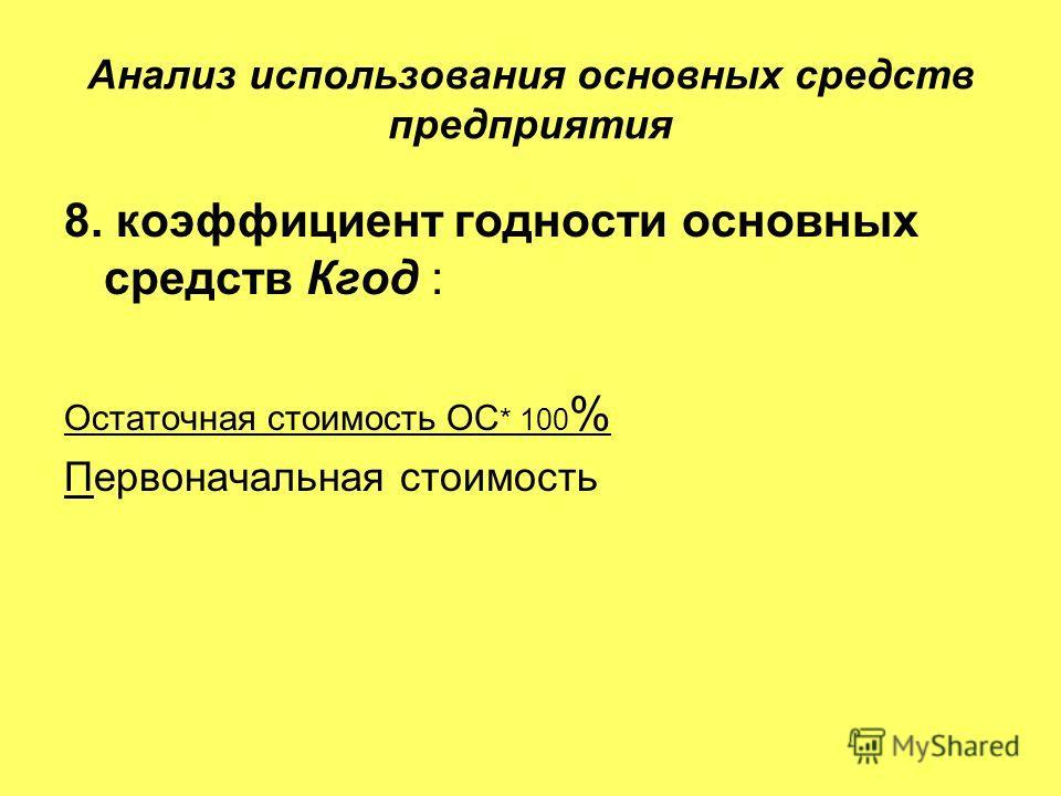 Анализ использования основных средств предприятия 8. коэффициент годности основных средств Кгод : Остаточная стоимость ОС * 100 % Первоначальная стоимость