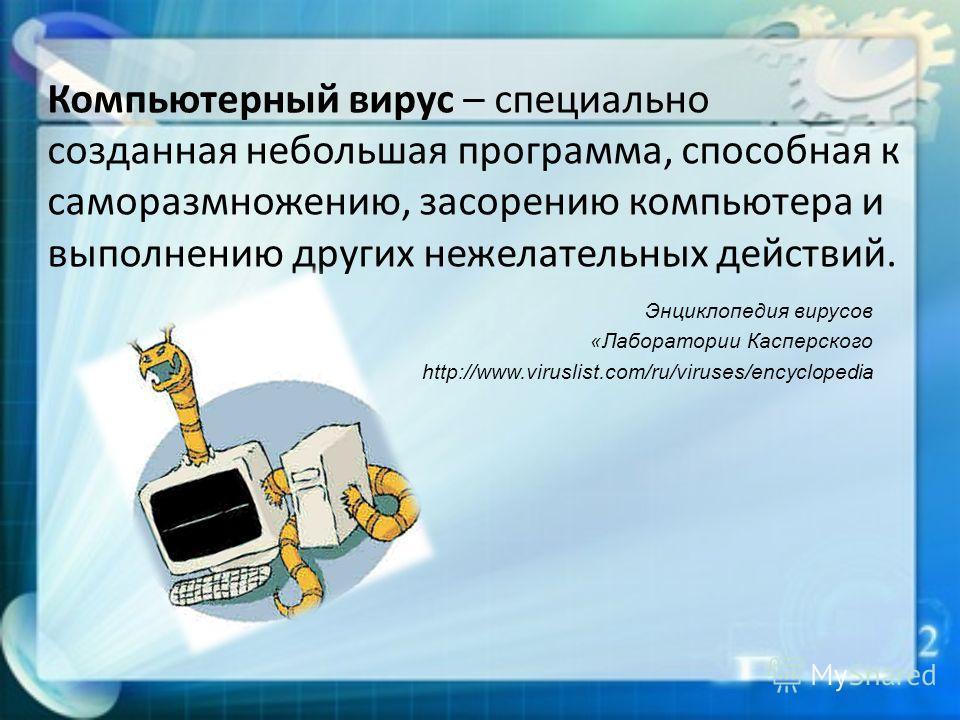 Компьютерный вирус – специально созданная небольшая программа, способная к саморазмножению, засорению компьютера и выполнению других нежелательных действий. Энциклопедия вирусов «Лаборатории Касперского http://www.viruslist.com/ru/viruses/encyclopedi