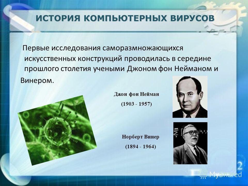 Первые исследования саморазмножающихся искусственных конструкций проводилась в середине прошлого столетия учеными Джоном фон Нейманом и Винером. ИСТОРИЯ КОМПЬЮТЕРНЫХ ВИРУСОВ Джон фон Нейман (1903 - 1957) Норберт Винер (1894 - 1964)